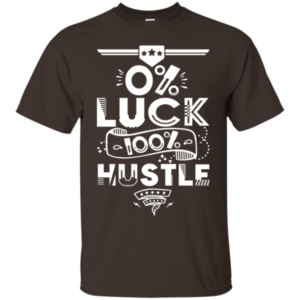0% LUCK, 100% HUSTLE SHIRT
